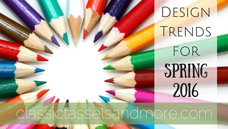 Design Trends for Spring 2016|classictasselsandmore.com