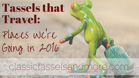 Tassels that Travel: Places We're Going in 2016|classictasselsandmore.com
